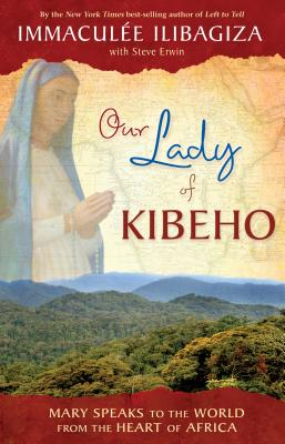 Our Lady of Kibeho: Mary Speaks to the World from the Heart of Africa - Ilibagiza, Immaculee, and Erwin, Steve