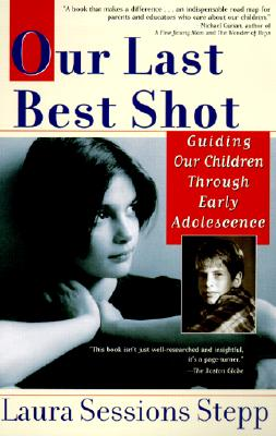 Our Last Best Shot: Guiding Our Children Through Early Adolescence - Stepp, Laura Sessions