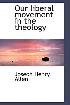 Our Liberal Movement in the Theology - Allen, Joseoh Henry