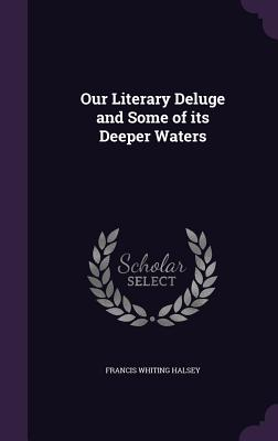 Our Literary Deluge and Some of Its Deeper Waters - Halsey, Francis Whiting