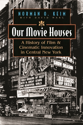 Our Movie Houses: A History of Film & Cinematic Innovation in Central New York - Keim, Norman O, and Marc, David