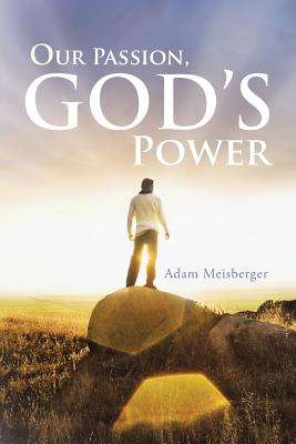 Our Passion, God's Power - Meisberger, Adam