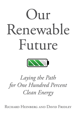 Our Renewable Future: Laying the Path for One Hundred Percent Clean Energy - Heinberg, Richard, and Fridley, David
