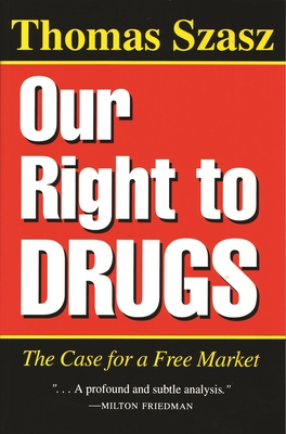 Our Right to Drugs: The Case for a Freemarket - Szasz, Thomas