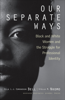Our Separate Ways: Black and White Women and the Struggle for Professional Identity - Bell, Ella L J Edmondson, and Nkomo, Stella M