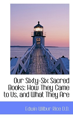 Our Sixty-Six Sacred Books: How They Came to Us, and What They Are - Rice, Edwin Wilbur