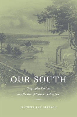 Our South: Geographic Fantasy and the Rise of National Literature - Greeson, Jennifer Rae, Professor