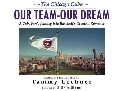 Our Team Our Dream: A Cubs Fan's Journey into Baseball's Greatest Romance - Lechner, Tammy, and Williams, Billy (Foreword by)