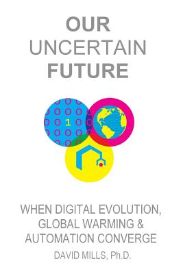 Our Uncertain Future: When Digital Evolution, Global Warming and Automation Converge - Mills Ph D, David M