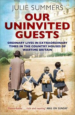 Our Uninvited Guests: Ordinary Lives in Extraordinary Times in the Country Houses of Wartime Britain - Summers, Julie