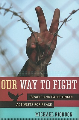 Our Way to Fight: Israeli and Palestinian Activists for Peace - Riordon, Michael