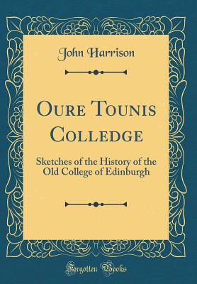 Oure Tounis Colledge: Sketches of the History of the Old College of Edinburgh (Classic Reprint) - Harrison, John