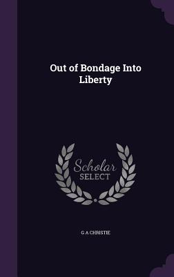Out of Bondage Into Liberty - Christie, G a