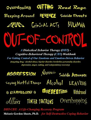 Out-Of-Control: A Dialectical Behavior Therapy (Dbt) - Cognitive-Behavioral Therapy (CBT) Workbook for Getting Control of Our Emotions and Emotion-Driven Behavior: Targeting Drug / Alcohol Abuse, Bipolar Disorder, Borderline Personality Disorder... - Sheets Ph D, Melanie Gordon