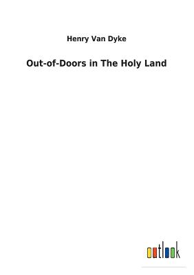 Out-Of-Doors in the Holy Land - Van Dyke, Henry