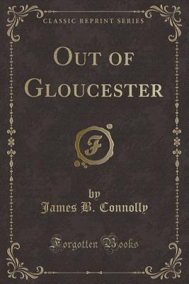 Out of Gloucester (Classic Reprint) - Connolly, James B