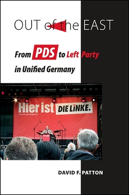 Out of the East: From PDS to Left Party in Unified Germany - Patton, David F
