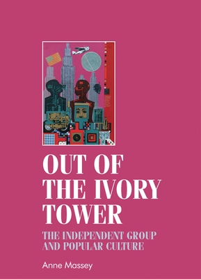 Out of the Ivory Tower: The Independent Group and Popular Culture - Breward, Christopher (Editor), and Massey, Anne, and Sherman, Bill (Editor)