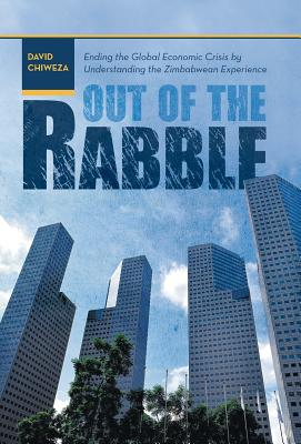 Out of the Rabble: Ending the Global Economic Crisis by Understanding the Zimbabwean Experience - Chiweza, David