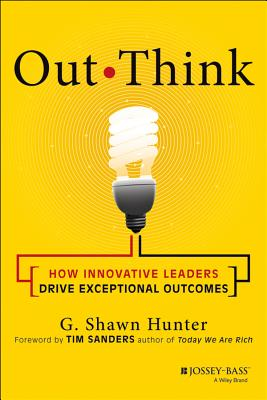 Out Think: How Innovative Leaders Drive Exceptional Outcomes - Hunter, G Shawn, and Sanders, Tim (Foreword by)