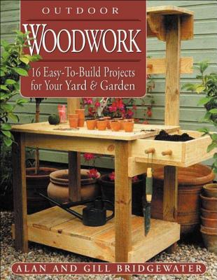 Outdoor Woodwork: 16 Easy-To-Build Projects for Your Yard & Garden - Bridgewater, Gill, and Bridgewater, Alan