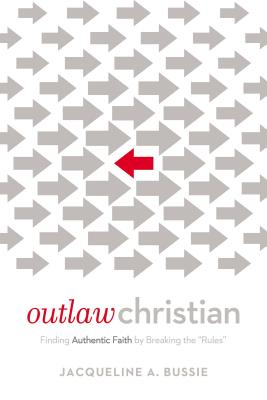 Outlaw Christian: Finding Authentic Faith by Breaking the 'rules' - Bussie, Jacqueline A