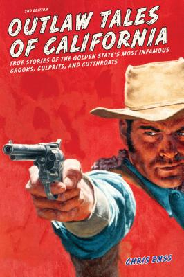 Outlaw Tales of California: True Stories of the Golden State's Most Infamous Crooks, Culprits, and Cutthroats - Enss, Chris