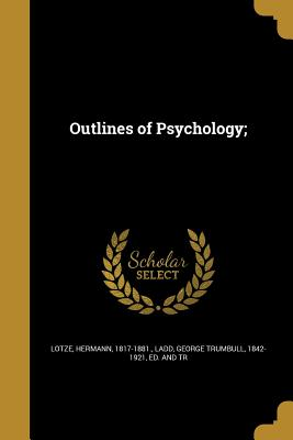 Outlines of Psychology; - Lotze, Hermann 1817-1881 (Creator), and Ladd, George Trumbull 1842-1921 (Creator)