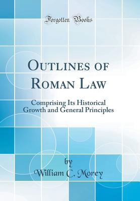 Outlines of Roman Law: Comprising Its Historical Growth and General Principles (Classic Reprint) - Morey, William C