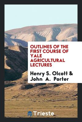 Outlines of the First Course of Yale Agricultural Lectures - Olcott, Henry S
