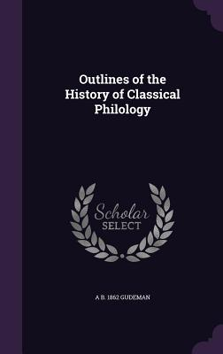 Outlines of the History of Classical Philology - Gudeman, A B 1862