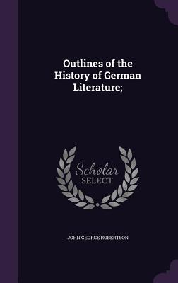 Outlines of the History of German Literature; - Robertson, John George