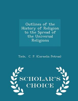 Outlines of the History of Religion to the Spread of the Universal Religions - Scholar's Choice Edition - C P (Cornelis Petrus), Tiele