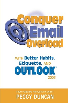 Outlook 2003 Conquer Email Overload with Better Habits, Etiquette and Outlook 2003 - Duncan, Peggy