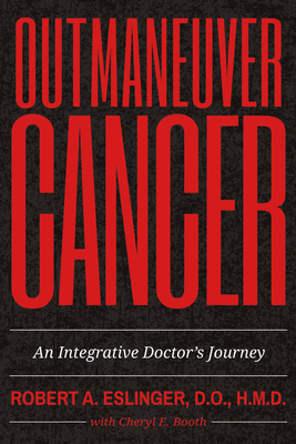 Outmaneuver Cancer: An Integrative Doctor's Journey - Eslinger, Robert A, Dr., and Booth, Cheryl E