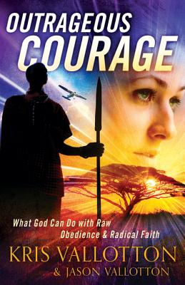 Outrageous Courage: What God Can Do with Raw Obedience and Radical Faith - Vallotton, Kris, and Vallotton, Jason, and Johnson, Bill, Pastor (Foreword by)