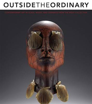 Outside the Ordinary: Contemporary Art in Glass, Wood, and Ceramics from the Wolf Collection - Dehan, Amy Miller, and Kangas, Matthew