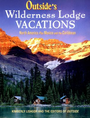 "Outside's Wilderness Lodge Vacations: More Than 100 Prime Destinations in North America Plus Central America and the Caribbean - Lisagor, Kimberley, and ""Outside"" editors"