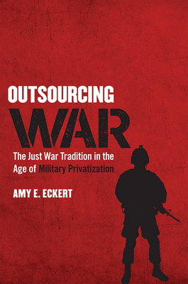 Outsourcing War: The Just War Tradition in the Age of Military Privatization - Eckert, Amy E