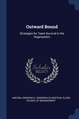Outward Bound: Strategies for Team Survival in the Organization - Ancona, Deborah G, and Sloan School of Management (Creator)