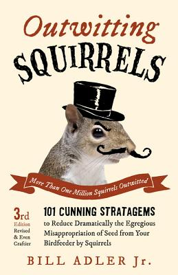 Outwitting Squirrels: 101 Cunning Stratagems to Reduce Dramatically the Egregious Misappropriation of Seed from Your Birdfeeder by Squirrels - Adler, Bill, Jr.