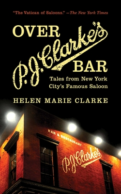 Over P.J. Clarke's Bar: Tales from New York City's Famous Saloon - Clarke, Helen Marie