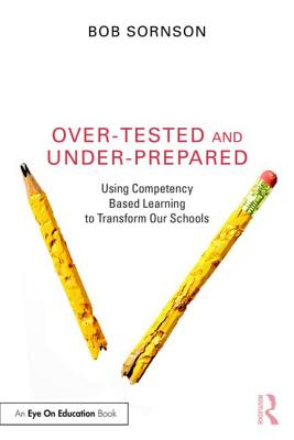 Over-Tested and Under-Prepared: Using Competency Based Learning to Transform Our Schools - Sornson, Bob, Ph.D.