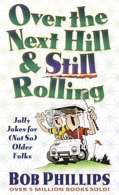 Over the Next Hill and Still Rolling - Phillips, Bob