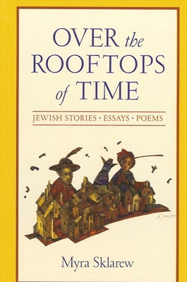 Over the Rooftops of Time: Jewish Stories, Essays, Poems - Sklarew, Myra