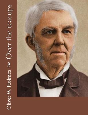 Over the teacups - Holmes, Oliver W