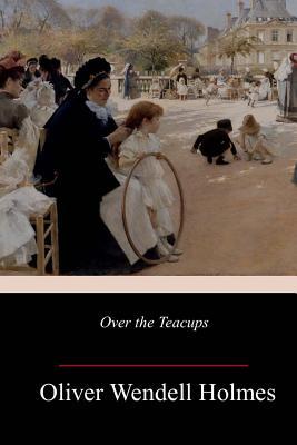 Over the Teacups - Holmes, Oliver Wendell