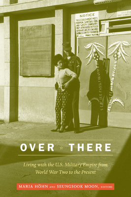 Over There: Living with the U.S. Military Empire from World War Two to the Present - Hohn, Maria