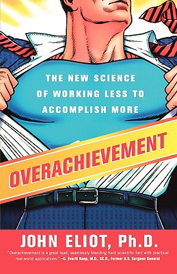 Overachievement: The New Science of Working Less to Accomplish More - Eliot, John