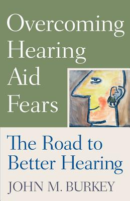 Overcoming Hearing Aid Fears: The Road to Better Hearing - Burkey, John M